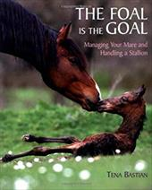 The Foal Is the Goal: Managing Your Mare and Handling a Stallion - Bastian, Tena