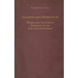 Amazons and Apprentices: Women and the German Parnassus in the Early Enlightenment - Katherine Goodman