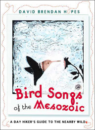Birdsongs of the Mesozoic: A Day Hiker's Guide to the Nearby Wild - David Brendan Hopes