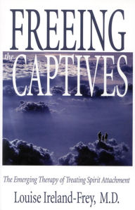 Freeing the Captives: The Emerging Therapy of Treating Spirit Attachment - Louise Ireland-Frey