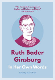 Ruth Bader Ginsburg: In Her Own Words Helena Hunt Editor