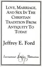 Love, Marriage and Sex in the Christian Tradition from Antiquity to Today - Jeffrey E. Ford