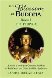 The Blossom of Buddha, Book One: The Prince, a Novel of the Life of Gautama Based on the Pali Canon and Other Buddhist Scriptures - Ireland-Frey, Louise