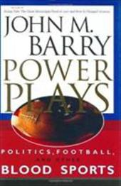 Power Plays: Politics, Football, and Other Blood Sports - Barry, John M.