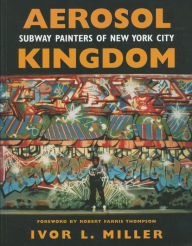 Aerosol Kingdom: Subway Painters of New York City - Ivor L. Miller