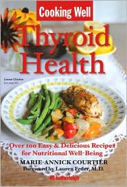 Cooking Well: Thyroid Health: Over 100 Easy & Delicious Recipes for Nutritional Well-Being - Marie-Annick Courtier, Contribution by Jo Brielyn, Foreword by Lauren Feder