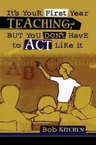 It's Your First Year Teaching, But You Don'T Have To Act Like It - Bob Kitchen