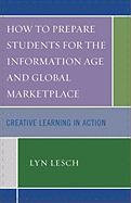 How to Prepare Students for the Information Age and Global Marketplace: Creative Learning in Action