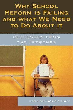 Why School Reform Is Failing and What We Need to Do about It: 10 Lessons from the Trenches - Wartgow, Jerry