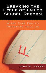 Breaking the Cycle of Failed School Reform: What Five Failed Reforms Tell Us - John M. Tharp