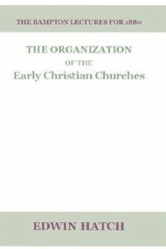 The Organization of the Early Christian Churches: Eight Lectures Delivered Before the University of Oxford, in the Year 1880 - Hatch, Edwin M. A.
