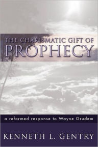 The Charismatic Gift of Prophecy: A Reformed Response to Wayne Grudem - Ken Gentry