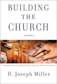 Building the Church: A Comprehensive Manual for Church Administration - H. Joseph Miller