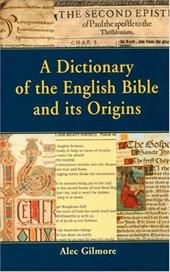 A Dictionary of the English Bible and Its Origins - Gilmore, Alec