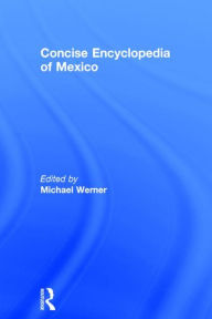 Concise Encyclopedia of Mexico - Michael Werner