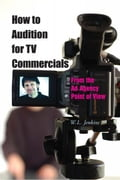 How to Audition for TV Commercials: From the Ad Agency Point of View - W.L. Jenkins