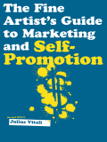 The Fine Artist's Guide to Marketing and Self-Promotion: Innovative Techniques to Build Your Career as an Artist - Vitali, Julius