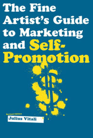 The Fine Artist's Guide to Marketing and Self-Promotion: Innovative Techniques to Build Your Career as an Artist - Julius Vitali