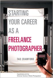 Starting Your Career as a Freelance Photographer: The Complete Marketing, Business, and Legal Guide - Tad Crawford