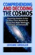Comprehending and Decoding the Cosmos: Discovering Solutions to Over a Dozen Cosmic Mysteries by Utilizing Dark Matter Relationism, Cosmology, and Ast