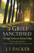 A Grief Sanctified: Through Sorrow to Eternal Hope: Including Richard Baxter's Timeless Memoir of His Wife's Life and Death