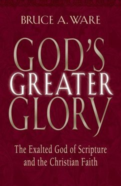 God's Greater Glory: The Exalted God of Scripture and the Christian Faith - Ware, Bruce A.