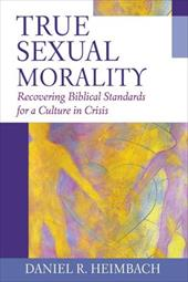 True Sexual Morality: Recovering Biblical Standards for a Culture in Crisis - Heimbach, Daniel R.