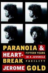 Paranoia & Heartbreak: Fifteen Years in a Juvenile Facility - Gold, Jerome