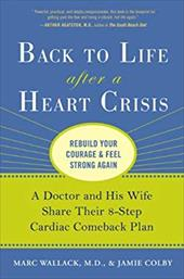 Back to Life After a Heart Crisis: A Doctor and His Wife Share Their 8-Step Cardiac Comeback Plan - Wallack, Marc / Colby, Jamie / Bowman, Alisa