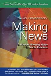 Making News: A Straight-Shooting Guide to Media Relations - Henderson, David
