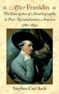 After Franklin: The Emergence of Autobiography in Post-Revolutionary America, 1780 1830 - Arch, Stephen Carl