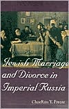 Jewish Marriage and Divorce in Imperial Russia - ChaeRan Y. Freeze