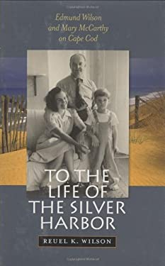 To the Life of the Silver Harbor: Edmund Wilson and Mary McCarthy on Cape Cod - Wilson, Reuel K.