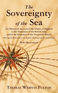The Sovereignty of the Sea: An Historical Account of the Claims of England to the Dominion of the British Seas, and of the Evolution of the Territorial Waters, With Special