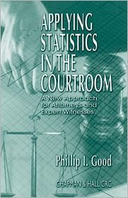 Applying Statistics in the Courtroom: A New Approach for Attorneys and Expert Witnesses - Philip Good