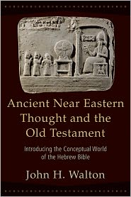 Ancient Near Eastern Thought and the Old Testament: Introducing the Conceptual World of the Hebrew Bible - John Walton