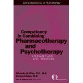 Competency In Combining Pharmacotherapy And Psychotherapy : Integrated And Split Treatment Core Competencies In Psychotherapy Core Competencies In Psycho - Michelle B. R