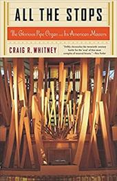 All the Stops: The Glorious Pipe Organ and Its American Masters - Whitney, Craig R.