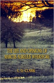 The Life and Opinions of Marcus Aurelius Wherefore - L. D. Clark