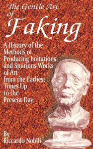 Gentle Art of Faking: A History of the Methods of Producing Imitations and Spurious Works of Art from the Earliest Times up to the Present Day - Riccardo Nobili