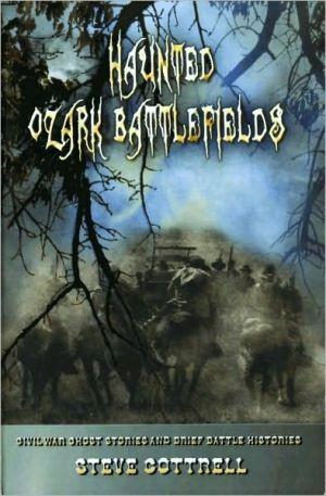 Haunted Ozark Battlefields: Civil War Ghost Stories and Brief Battle Histories - Steve Cottrell