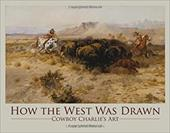 How the West Was Drawn: Cowboy Charlie's Art - Osmundson, Linda L.