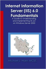 Internet Information Server (Iis) 6.0 Fundamentals - Michael J. Ware