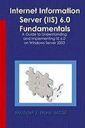 Internet Information Server (IIS) 6.0 Fundamentals: A Guide to Understanding and Implementing IIS 6.0 on Windows Server 2003