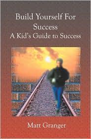 Build Yourself for Success: A Kid's Guide to Success - Matt Granger
