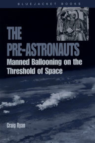The Pre-Astronauts: Manned Ballooning on the Threshold of Space - Craig Ryan