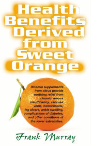Health Benefits Derived from Sweet Orange: Diosmin Supplements from Citrus Provide Soothing Relief for Chronic Venous Insufficiency, Varicose Veins, Hemorrhoids, Leg Ulcers, Ankle Swelling, Complications of Diabetes, and Other Conditions - Frank Murray