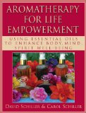 Aromatherapy for Life Empowerment: Using Essential Oils to Enhance Body, Mind, Spirit Well-Being - Schiller, David and Carol Schiller