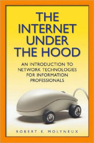 The Internet Under the Hood: An Introduction to Network Technologies for Information Professionals - Robert E. Molyneux