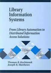Library Information Systems: From Library Automation to Distributed Information Access Solutions - Kochtanek, Thomas R. / Matthews, Joseph R.